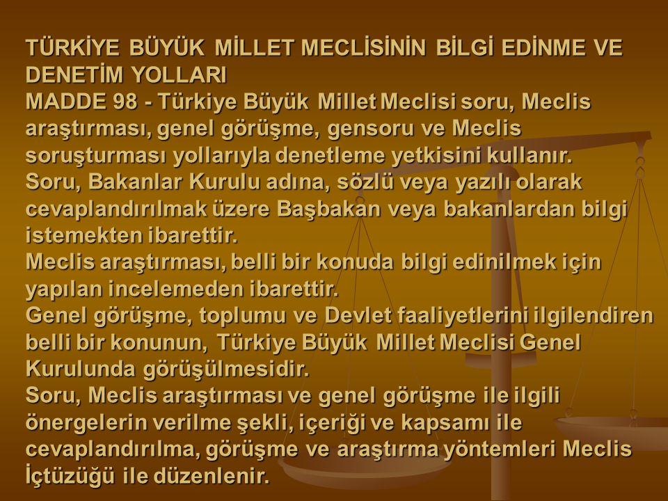 TÜRKİYE BÜYÜK MİLLET MECLİSİNİN BİLGİ EDİNME VE DENETİM YOLLARI MADDE 98 - Türkiye Büyük Millet Meclisi soru, Meclis araştırması, genel görüşme, genso