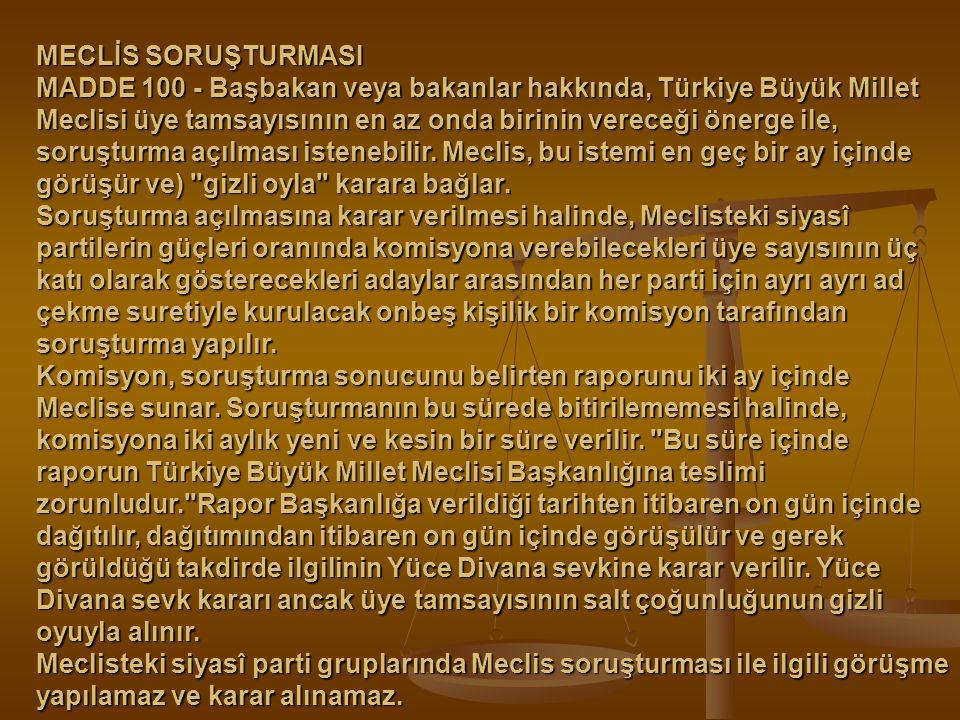 MECLİS SORUŞTURMASI MADDE 100 - Başbakan veya bakanlar hakkında, Türkiye Büyük Millet Meclisi üye tamsayısının en az onda birinin vereceği önerge ile,
