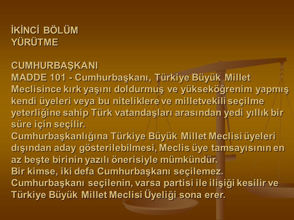 İKİNCİ BÖLÜM YÜRÜTME CUMHURBAŞKANI MADDE 101 - Cumhurbaşkanı, Türkiye Büyük Millet Meclisince kırk yaşını doldurmuş ve yükseköğrenim yapmış kendi üyel