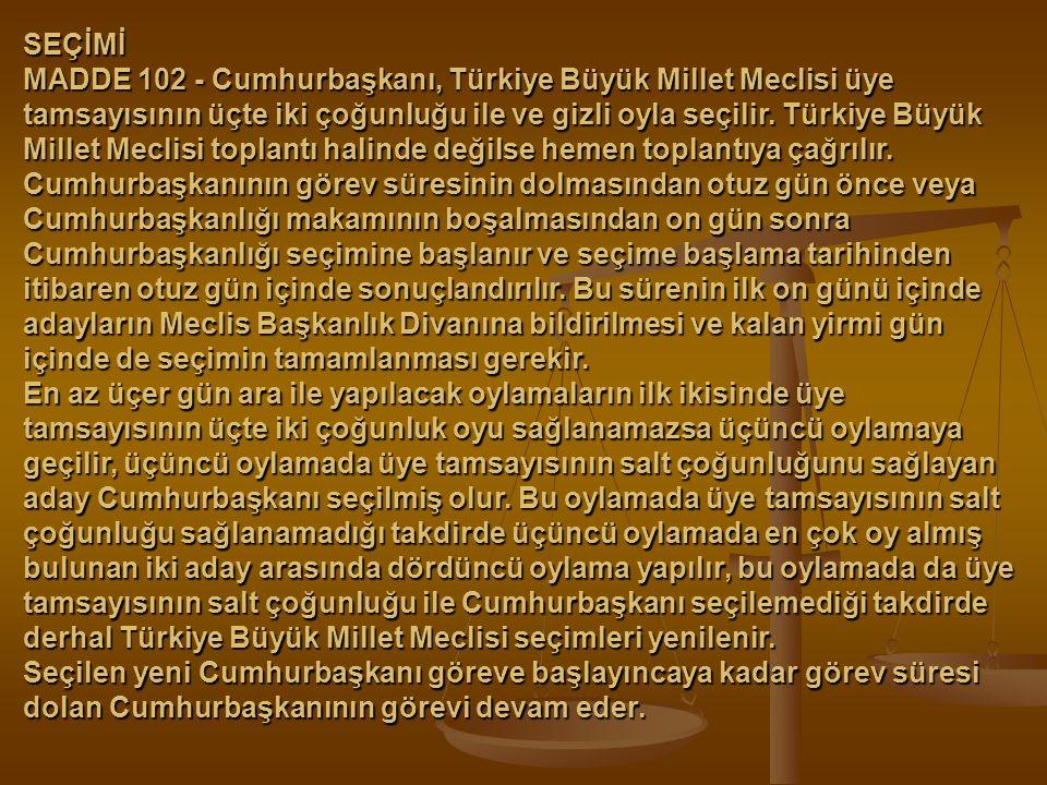SEÇİMİ MADDE 102 - Cumhurbaşkanı, Türkiye Büyük Millet Meclisi üye tamsayısının üçte iki çoğunluğu ile ve gizli oyla seçilir. Türkiye Büyük Millet Mec