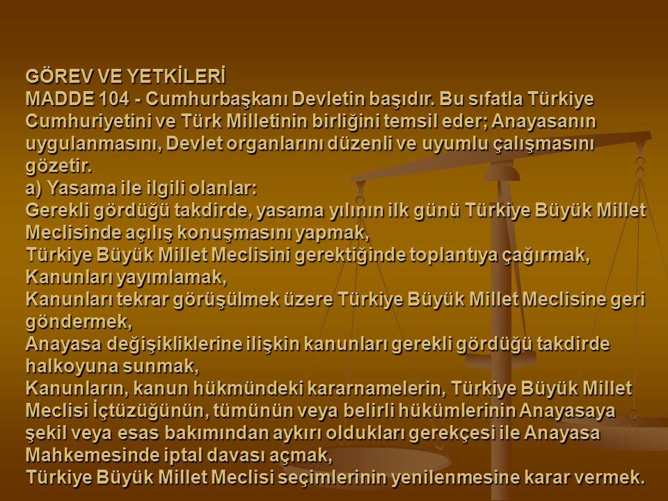 GÖREV VE YETKİLERİ MADDE 104 - Cumhurbaşkanı Devletin başıdır. Bu sıfatla Türkiye Cumhuriyetini ve Türk Milletinin birliğini temsil eder; Anayasanın u