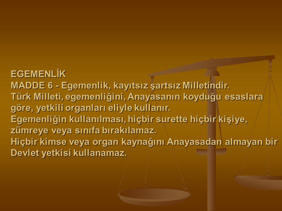 EGEMENLİK MADDE 6 - Egemenlik, kayıtsız şartsız Milletindir. Türk Milleti, egemenliğini, Anayasanın koyduğu esaslara göre, yetkili organları eliyle ku