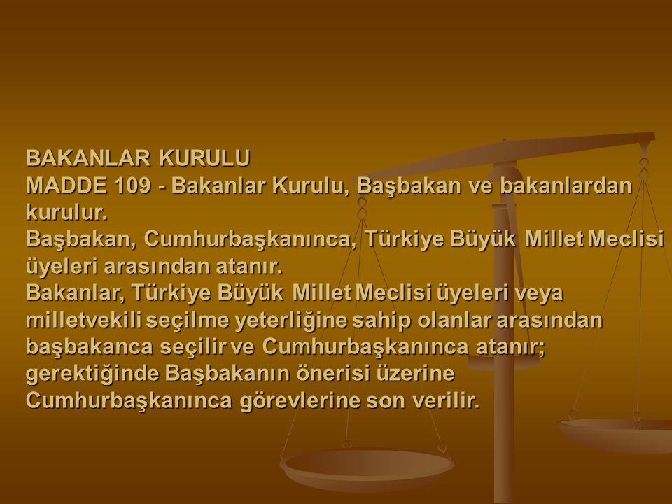 BAKANLAR KURULU MADDE 109 - Bakanlar Kurulu, Başbakan ve bakanlardan kurulur. Başbakan, Cumhurbaşkanınca, Türkiye Büyük Millet Meclisi üyeleri arasınd