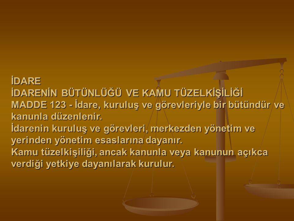 İDARE İDARENİN BÜTÜNLÜĞÜ VE KAMU TÜZELKİŞİLİĞİ MADDE 123 - İdare, kuruluş ve görevleriyle bir bütündür ve kanunla düzenlenir. İdarenin kuruluş ve göre