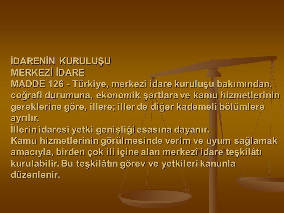 İDARENİN KURULUŞU MERKEZİ İDARE MADDE 126 - Türkiye, merkezî idare kuruluşu bakımından, coğrafi durumuna, ekonomik şartlara ve kamu hizmetlerinin gere