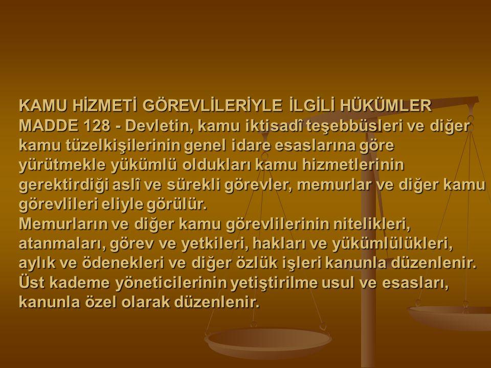 KAMU HİZMETİ GÖREVLİLERİYLE İLGİLİ HÜKÜMLER MADDE 128 - Devletin, kamu iktisadî teşebbüsleri ve diğer kamu tüzelkişilerinin genel idare esaslarına gör