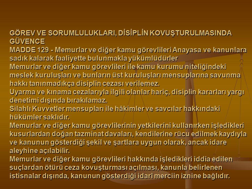 GÖREV VE SORUMLULUKLARI, DİSİPLİN KOVUŞTURULMASINDA GÜVENCE MADDE 129 - Memurlar ve diğer kamu görevlileri Anayasa ve kanunlara sadık kalarak faaliyet