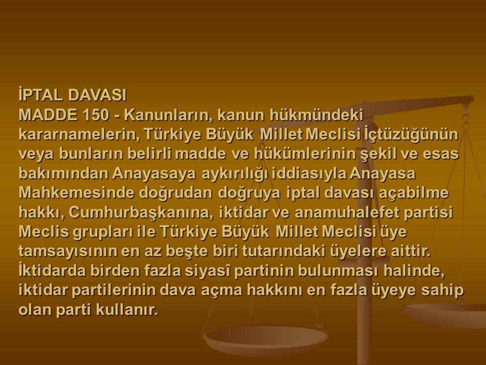 İPTAL DAVASI MADDE 150 - Kanunların, kanun hükmündeki kararnamelerin, Türkiye Büyük Millet Meclisi İçtüzüğünün veya bunların belirli madde ve hükümler