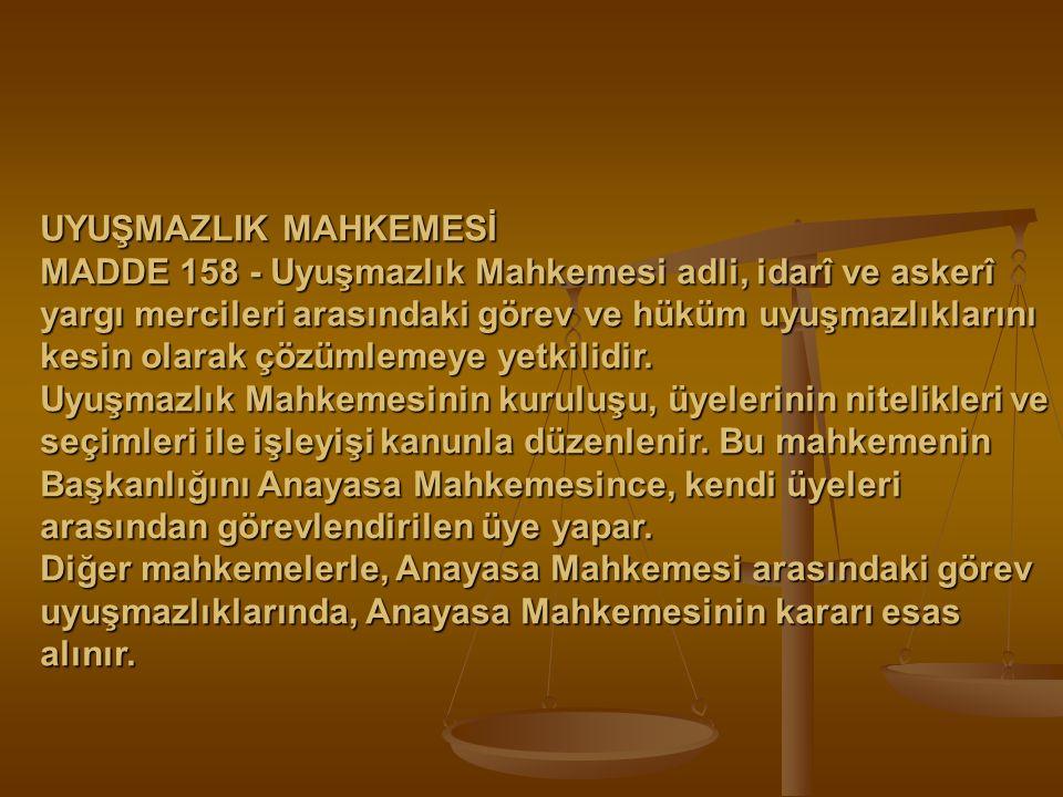 UYUŞMAZLIK MAHKEMESİ MADDE 158 - Uyuşmazlık Mahkemesi adli, idarî ve askerî yargı mercileri arasındaki görev ve hüküm uyuşmazlıklarını kesin olarak çö