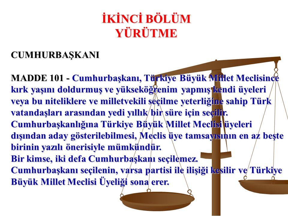 CUMHURBAŞKANI MADDE 101 - Cumhurbaşkanı, Türkiye Büyük Millet Meclisince kırk yaşını doldurmuş ve yükseköğrenim yapmış kendi üyeleri veya bu niteliklere ve milletvekili seçilme yeterliğine sahip Türk vatandaşları arasından yedi yıllık bir süre için seçilir.