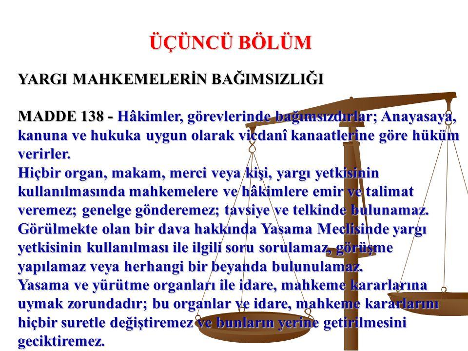YARGI MAHKEMELERİN BAĞIMSIZLIĞI MADDE 138 - Hâkimler, görevlerinde bağımsızdırlar; Anayasaya, kanuna ve hukuka uygun olarak vicdanî kanaatlerine göre hüküm verirler.