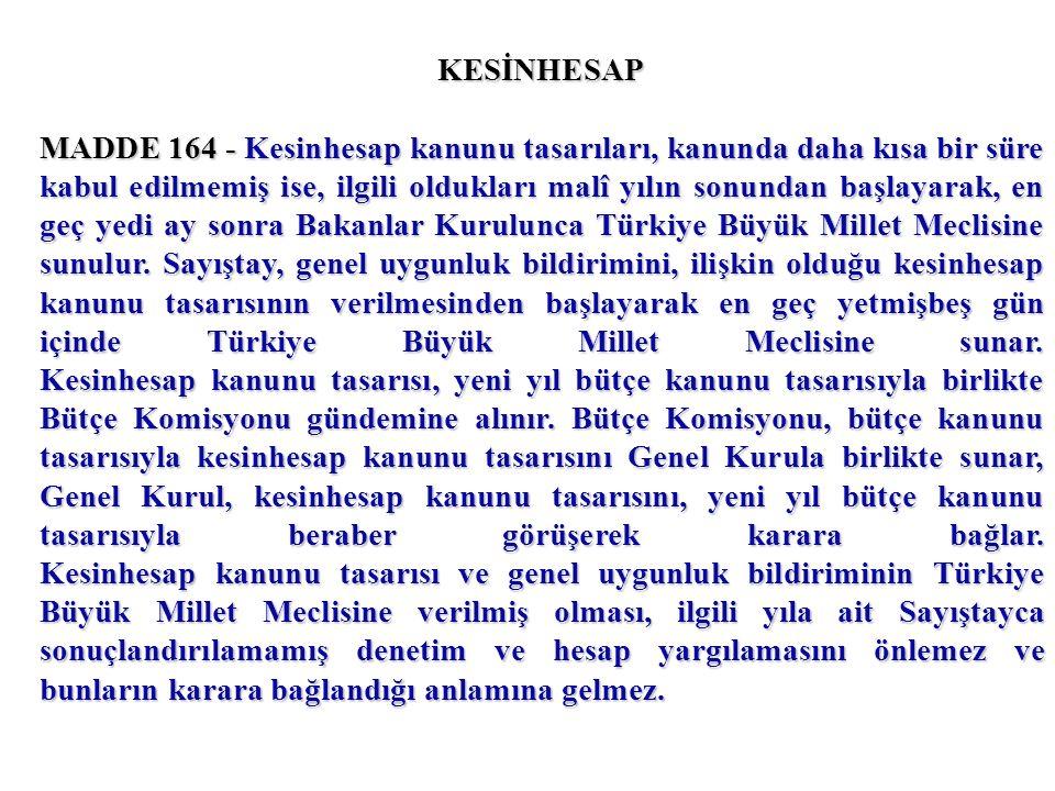 KESİNHESAP MADDE 164 - Kesinhesap kanunu tasarıları, kanunda daha kısa bir süre kabul edilmemiş ise, ilgili oldukları malî yılın sonundan başlayarak, en geç yedi ay sonra Bakanlar Kurulunca Türkiye Büyük Millet Meclisine sunulur.