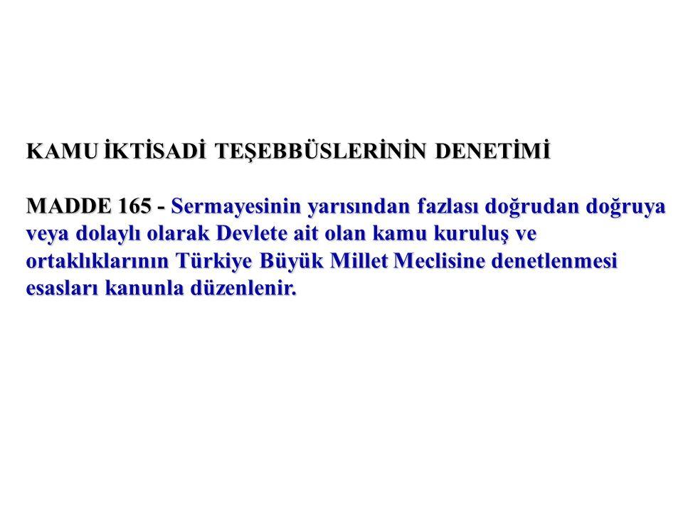 KAMU İKTİSADİ TEŞEBBÜSLERİNİN DENETİMİ MADDE 165 - Sermayesinin yarısından fazlası doğrudan doğruya veya dolaylı olarak Devlete ait olan kamu kuruluş ve ortaklıklarının Türkiye Büyük Millet Meclisine denetlenmesi esasları kanunla düzenlenir.