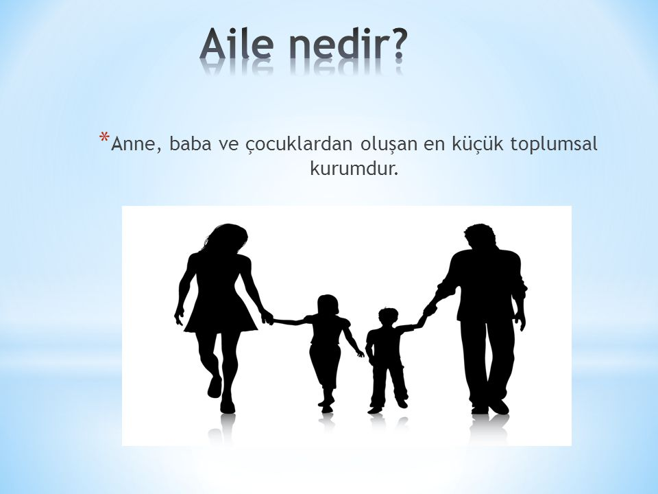 * Anne, baba ve çocuklardan oluşan en küçük toplumsal kurumdur.