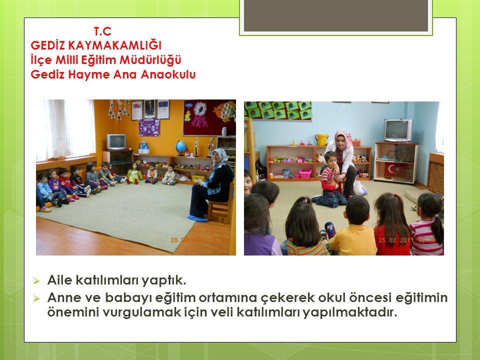  Aile katılımları yaptık.  Anne ve babayı eğitim ortamına çekerek okul öncesi eğitimin önemini vurgulamak için veli katılımları yapılmaktadır. T.C G