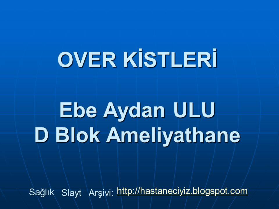 OVER KİSTLERİ Ebe Aydan ULU D Blok Ameliyathane Sağlık Slayt Arşivi: http://hastaneciyiz.blogspot.com