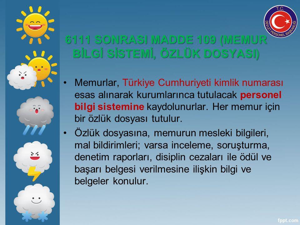 6111 SONRASI MADDE 109 (MEMUR BİLGİ SİSTEMİ, ÖZLÜK DOSYASI) Memurlar, Türkiye Cumhuriyeti kimlik numarası esas alınarak kurumlarınca tutulacak personel bilgi sistemine kaydolunurlar.
