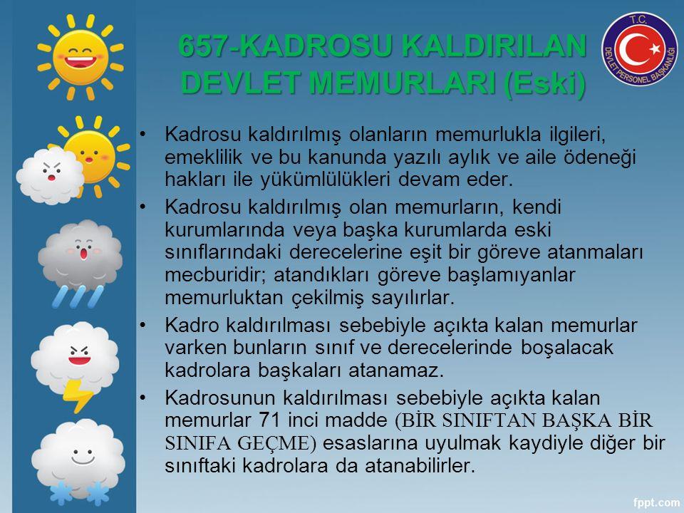 657 - KADROSU KALDIRILAN DEVLET MEMURLARI (Eski) Kadrosu kaldırılmış olanların memurlukla ilgileri, emeklilik ve bu kanunda yazılı aylık ve aile ödeneği hakları ile yükümlülükleri devam eder.