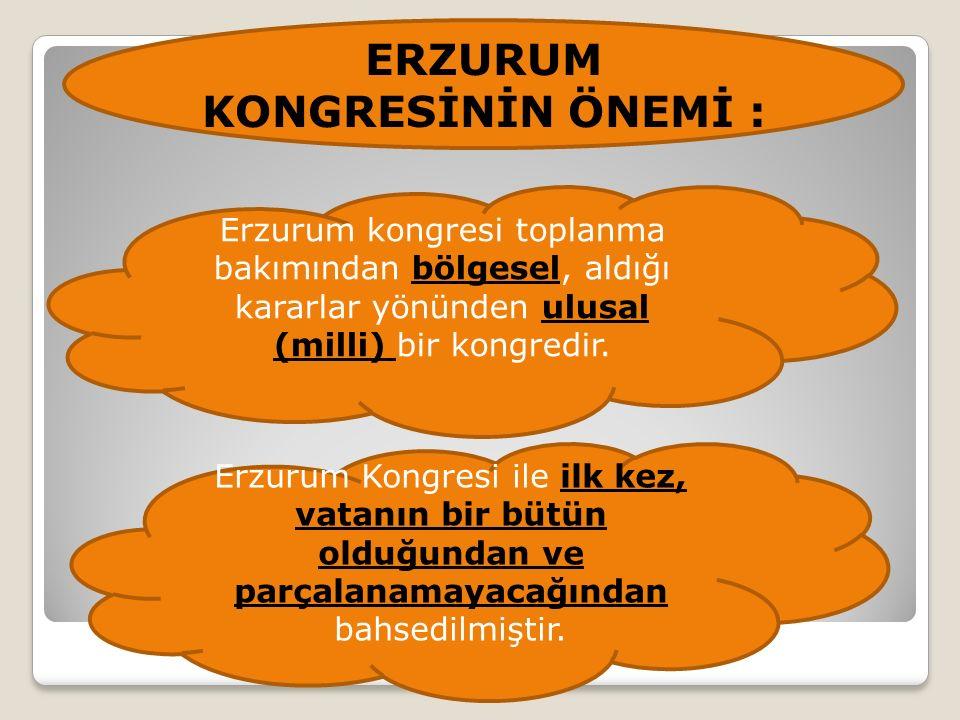 ERZURUM KONGRESİNİN ÖNEMİ : Erzurum kongresi toplanma bakımından bölgesel, aldığı kararlar yönünden ulusal (milli) bir kongredir.