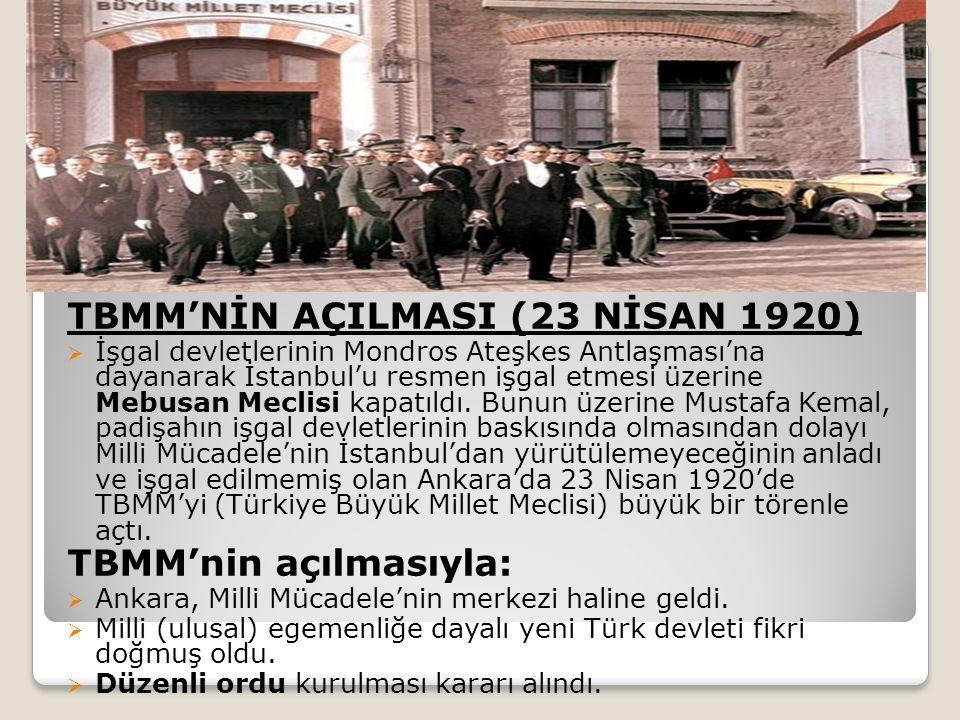 TBMM'NİN AÇILMASI (23 NİSAN 1920)  İşgal devletlerinin Mondros Ateşkes Antlaşması'na dayanarak İstanbul'u resmen işgal etmesi üzerine Mebusan Meclisi kapatıldı.