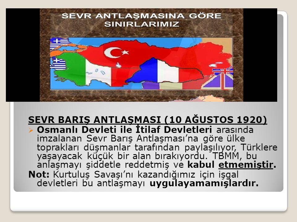 SEVR BARIŞ ANTLAŞMASI (10 AĞUSTOS 1920)  Osmanlı Devleti ile İtilaf Devletleri arasında imzalanan Sevr Barış Antlaşması'na göre ülke toprakları düşmanlar tarafından paylaşılıyor, Türklere yaşayacak küçük bir alan bırakıyordu.