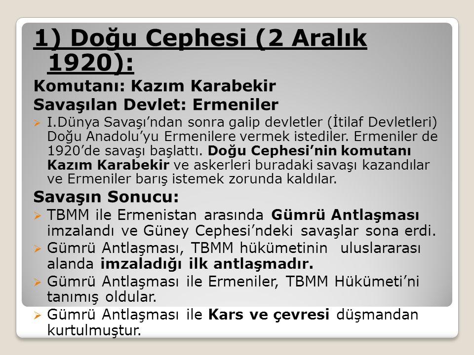 1) Doğu Cephesi (2 Aralık 1920): Komutanı: Kazım Karabekir Savaşılan Devlet: Ermeniler  I.Dünya Savaşı'ndan sonra galip devletler (İtilaf Devletleri) Doğu Anadolu'yu Ermenilere vermek istediler.