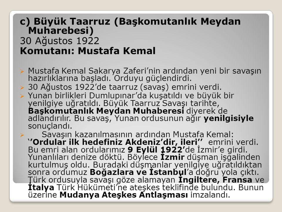 c) Büyük Taarruz (Başkomutanlık Meydan Muharebesi) 30 Ağustos 1922 Komutanı: Mustafa Kemal  Mustafa Kemal Sakarya Zaferi'nin ardından yeni bir savaşın hazırlıklarına başladı.