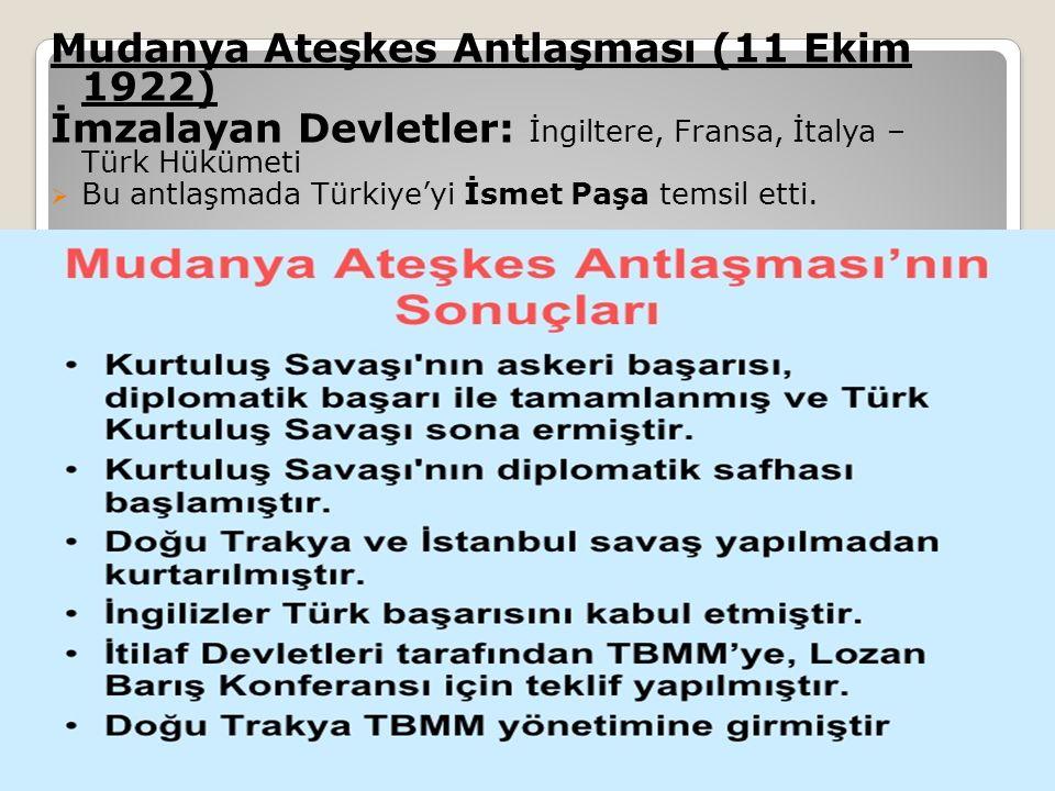 Mudanya Ateşkes Antlaşması (11 Ekim 1922) İmzalayan Devletler: İngiltere, Fransa, İtalya – Türk Hükümeti  Bu antlaşmada Türkiye'yi İsmet Paşa temsil etti.