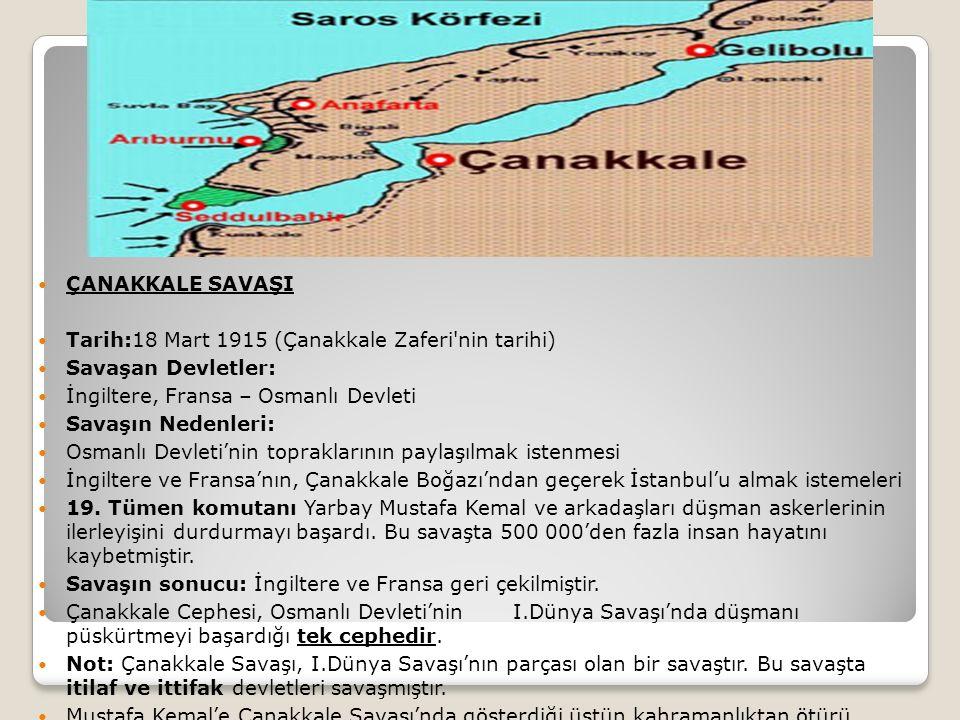 ÇANAKKALE SAVAŞI Tarih:18 Mart 1915 (Çanakkale Zaferi nin tarihi) Savaşan Devletler: İngiltere, Fransa – Osmanlı Devleti Savaşın Nedenleri: Osmanlı Devleti'nin topraklarının paylaşılmak istenmesi İngiltere ve Fransa'nın, Çanakkale Boğazı'ndan geçerek İstanbul'u almak istemeleri 19.