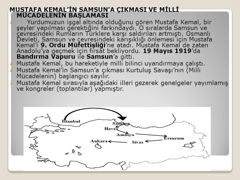 MUSTAFA KEMAL'İN SAMSUN'A ÇIKMASI VE MİLLİ MÜCADELENİN BAŞLAMASI  Yurdumuzun işgal altında olduğunu gören Mustafa Kemal, bir şeyler yapılması gerektiğini farkındaydı.