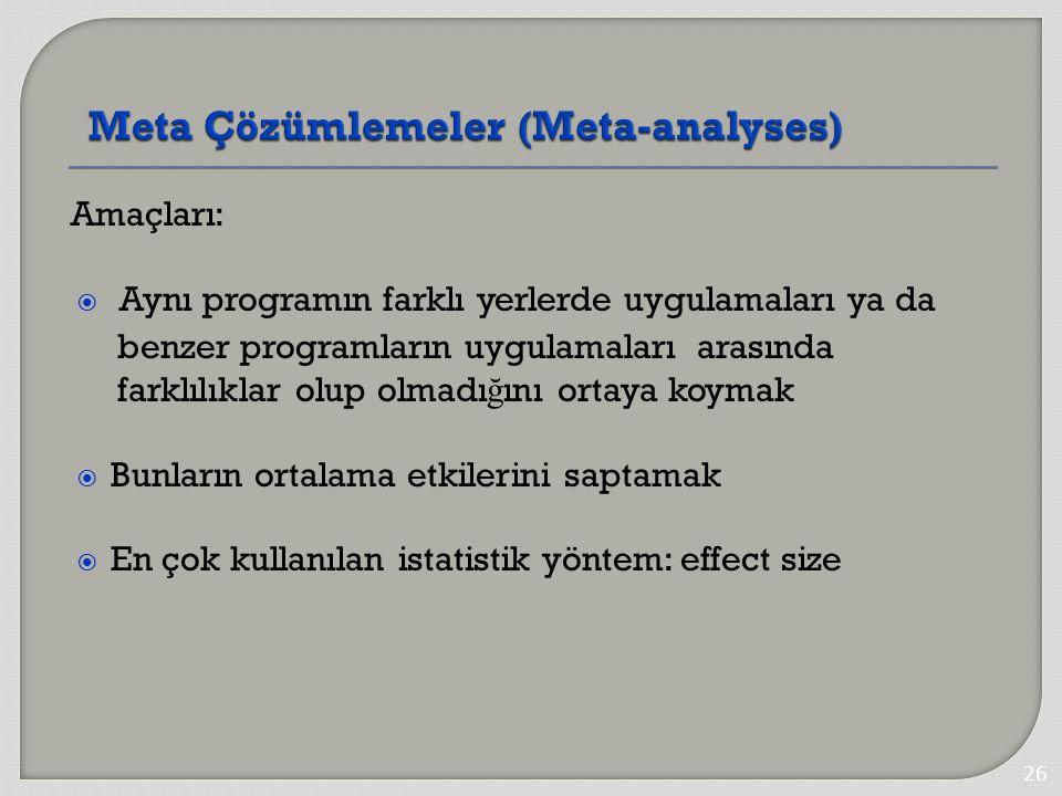 Amaçları:  Aynı programın farklı yerlerde uygulamaları ya da benzer programların uygulamaları arasında farklılıklar olup olmadı ğ ını ortaya koymak  Bunların ortalama etkilerini saptamak  En çok kullanılan istatistik yöntem: effect size 26
