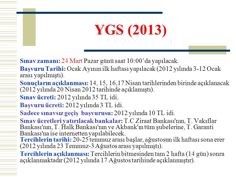 YGS (2013) Sınav zamanı: 24 Mart Pazar günü saat 10:00'da yapılacak. Başvuru Tarihi: Ocak Ayının ilk haftası yapılacak (2012 yılında 3-12 Ocak arası y