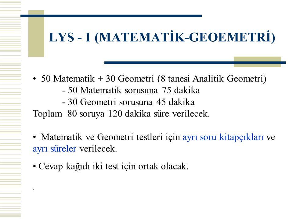 LYS - 1 (MATEMATİK-GEOEMETRİ) 50 Matematik + 30 Geometri (8 tanesi Analitik Geometri) - 50 Matematik sorusuna 75 dakika - 30 Geometri sorusuna 45 daki