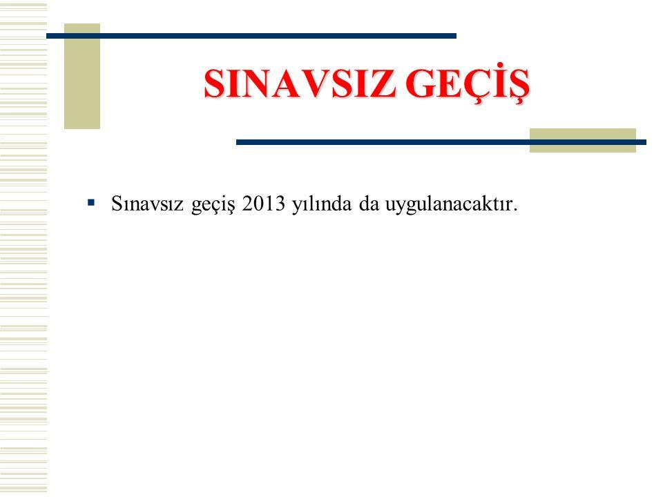 SINAVSIZ GEÇİŞ  Sınavsız geçiş 2013 yılında da uygulanacaktır.