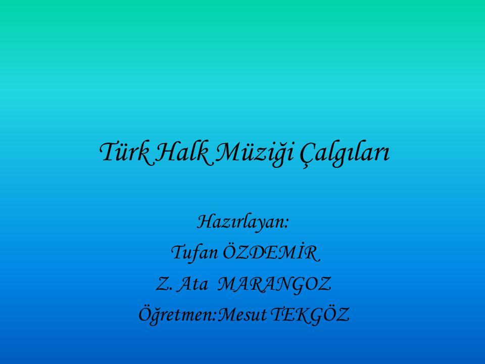 Türk Halk Müziği Çalgıları Hazırlayan: Tufan ÖZDEMİR Z. Ata MARANGOZ Öğretmen:Mesut TEKGÖZ