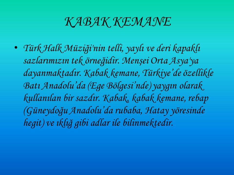 Türk Halk Müziği nin telli, yaylı ve deri kapaklı sazlarımızın tek örneğidir.