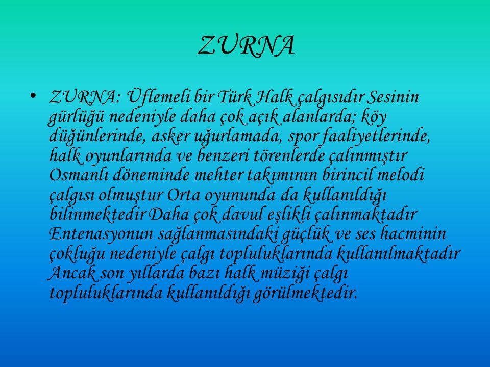 ZURNA ZURNA: Üflemeli bir Türk Halk çalgısıdır Sesinin gürlüğü nedeniyle daha çok açık alanlarda; köy düğünlerinde, asker uğurlamada, spor faaliyetlerinde, halk oyunlarında ve benzeri törenlerde çalınmıştır Osmanlı döneminde mehter takımının birincil melodi çalgısı olmuştur Orta oyununda da kullanıldığı bilinmektedir Daha çok davul eşlikli çalınmaktadır Entenasyonun sağlanmasındaki güçlük ve ses hacminin çokluğu nedeniyle çalgı topluluklarında kullanılmaktadır Ancak son yıllarda bazı halk müziği çalgı topluluklarında kullanıldığı görülmektedir.