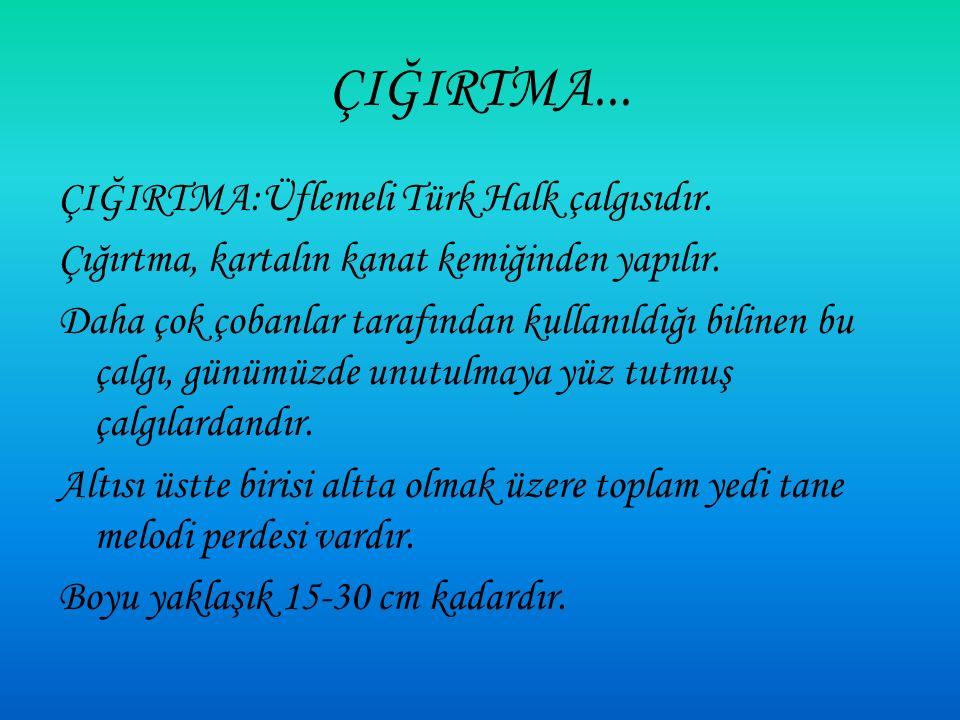 ÇIĞIRTMA:Üflemeli Türk Halk çalgısıdır.Çığırtma, kartalın kanat kemiğinden yapılır.