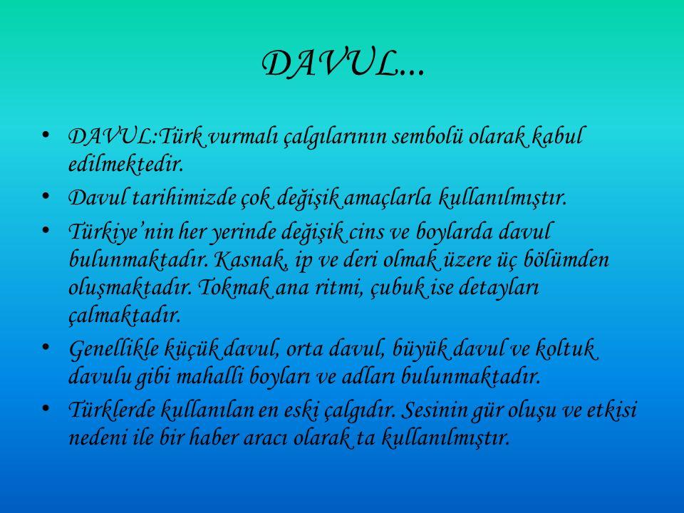 DAVUL:Türk vurmalı çalgılarının sembolü olarak kabul edilmektedir.
