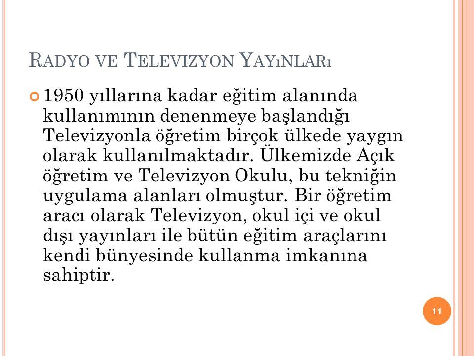 R ADYO VE T ELEVIZYON Y AYıNLARı 1950 yıllarına kadar eğitim alanında kullanımının denenmeye başlandığı Televizyonla öğretim birçok ülkede yaygın olarak kullanılmaktadır.
