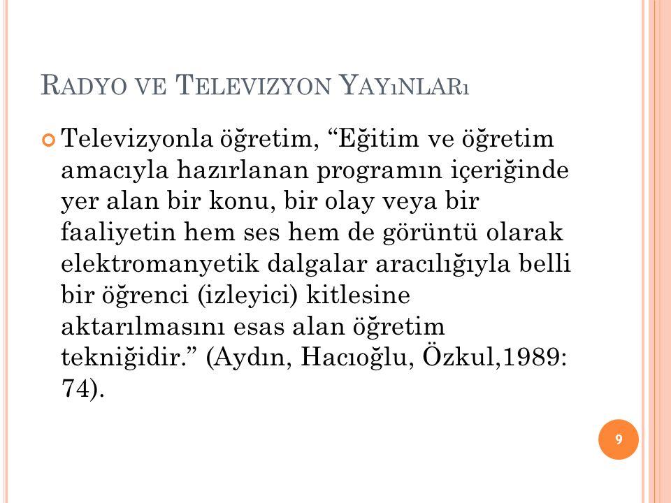 R ADYO VE T ELEVIZYON Y AYıNLARı Televizyonla öğretim, Eğitim ve öğretim amacıyla hazırlanan programın içeriğinde yer alan bir konu, bir olay veya bir faaliyetin hem ses hem de görüntü olarak elektromanyetik dalgalar aracılığıyla belli bir öğrenci (izleyici) kitlesine aktarılmasını esas alan öğretim tekniğidir. (Aydın, Hacıoğlu, Özkul,1989: 74).