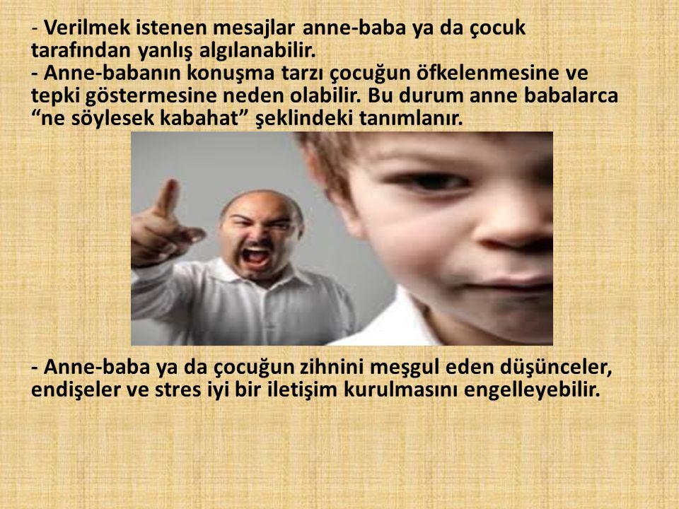- Verilmek istenen mesajlar anne-baba ya da çocuk tarafından yanlış algılanabilir. - Anne-babanın konuşma tarzı çocuğun öfkelenmesine ve tepki gösterm