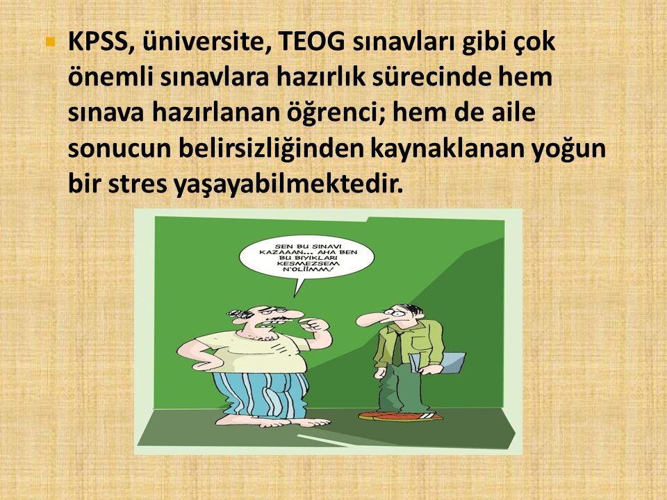  KPSS, üniversite, TEOG sınavları gibi çok önemli sınavlara hazırlık sürecinde hem sınava hazırlanan öğrenci; hem de aile sonucun belirsizliğinden ka
