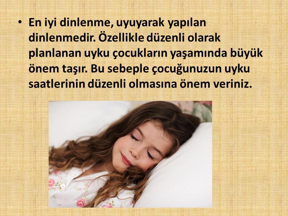 En iyi dinlenme, uyuyarak yapılan dinlenmedir. Özellikle düzenli olarak planlanan uyku çocukların yaşamında büyük önem taşır. Bu sebeple çocuğunuzun u