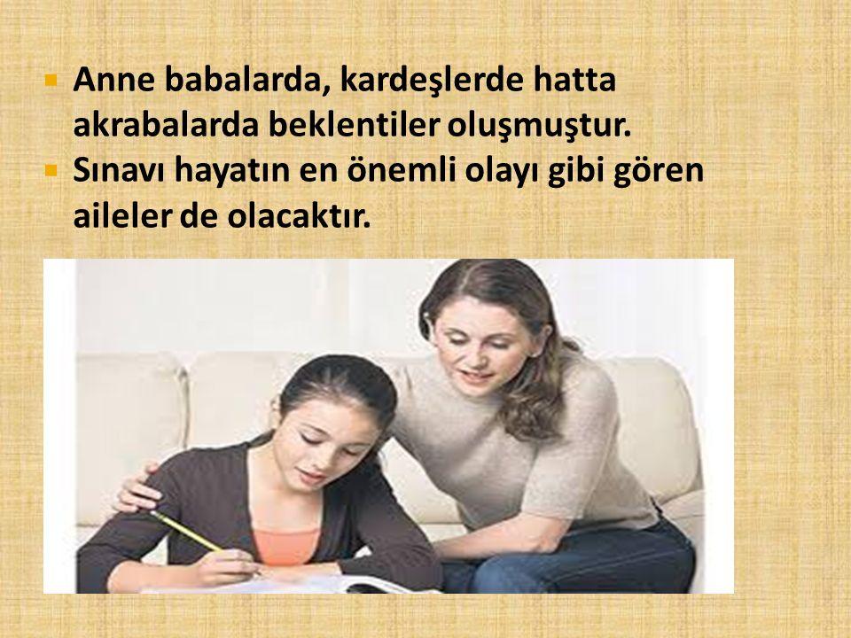  Anne babalarda, kardeşlerde hatta akrabalarda beklentiler oluşmuştur.  Sınavı hayatın en önemli olayı gibi gören aileler de olacaktır.