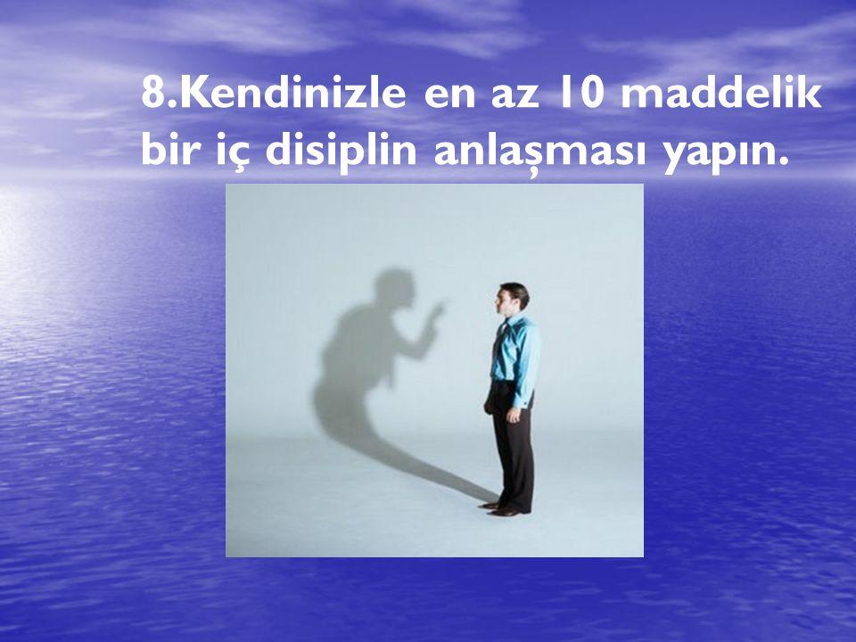 8.Kendinizle en az 10 maddelik bir iç disiplin anlaşması yapın.