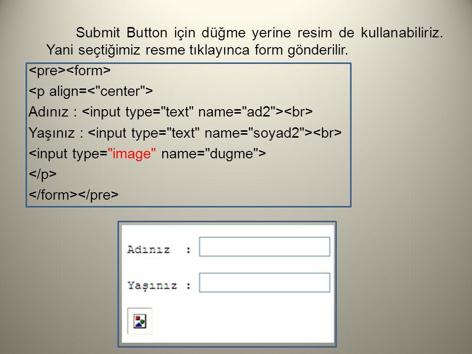 Submit Button için düğme yerine resim de kullanabiliriz. Yani seçtiğimiz resme tıklayınca form gönderilir. Adınız : Yaşınız :