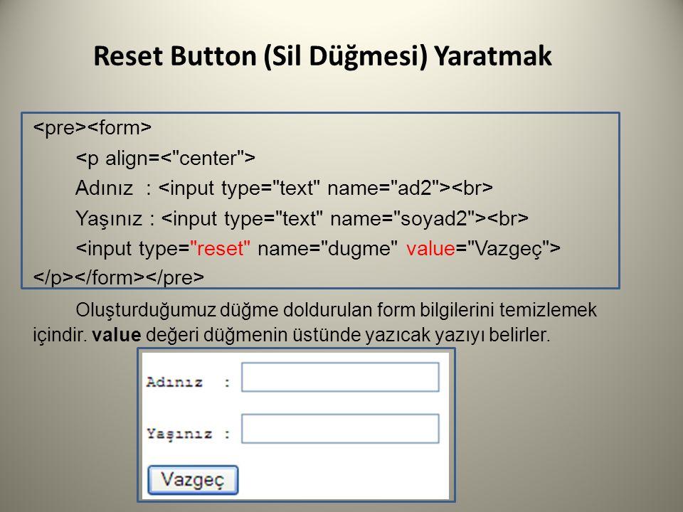 Reset Button (Sil Düğmesi) Yaratmak Adınız : Yaşınız : Oluşturduğumuz düğme doldurulan form bilgilerini temizlemek içindir. value değeri düğmenin üstü