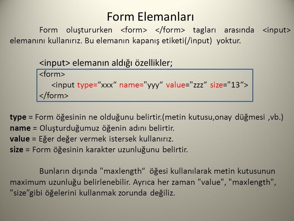 Form Elemanları Form oluştururken tagları arasında elemanını kullanırız. Bu elemanın kapanış etiketi(/input) yoktur. elemanın aldığı özellikler; type