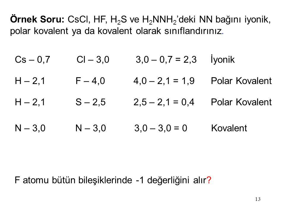 13 Örnek Soru: CsCl, HF, H 2 S ve H 2 NNH 2 'deki NN bağını iyonik, polar kovalent ya da kovalent olarak sınıflandırınız.